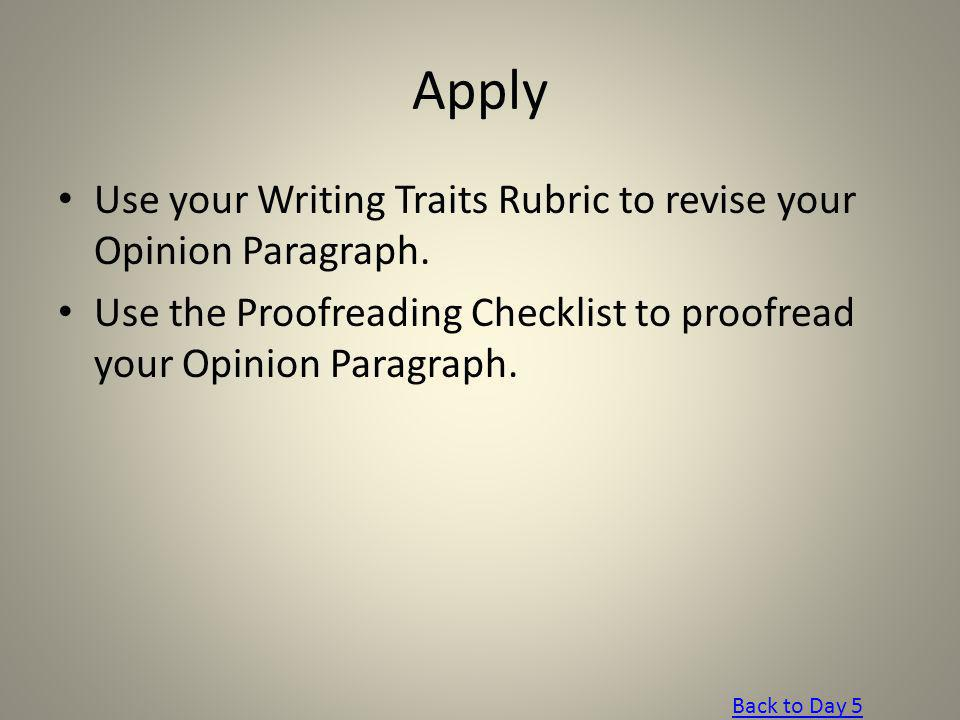 Apply Use your Writing Traits Rubric to revise your Opinion Paragraph. Use the Proofreading Checklist to proofread your Opinion Paragraph. Back to Day