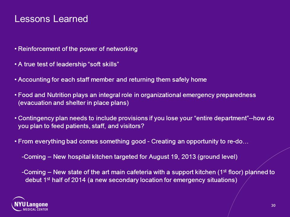 Lessons Learned Reinforcement of the power of networking A true test of leadership soft skills Accounting for each staff member and returning them safely home Food and Nutrition plays an integral role in organizational emergency preparedness (evacuation and shelter in place plans) Contingency plan needs to include provisions if you lose your entire department--how do you plan to feed patients, staff, and visitors.