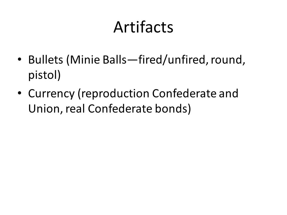 Artifacts Bullets (Minie Ballsfired/unfired, round, pistol) Currency (reproduction Confederate and Union, real Confederate bonds)