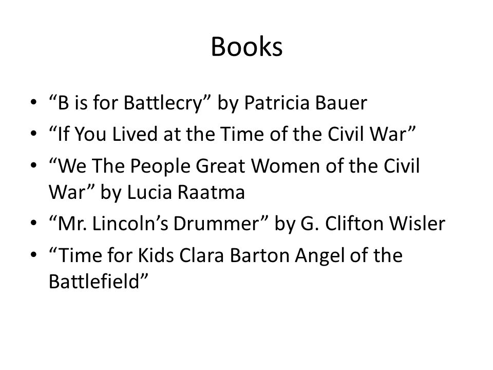 Books B is for Battlecry by Patricia Bauer If You Lived at the Time of the Civil War We The People Great Women of the Civil War by Lucia Raatma Mr.