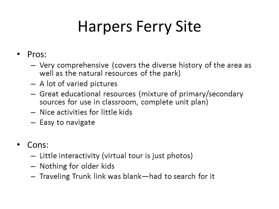 Harpers Ferry Site Pros: – Very comprehensive (covers the diverse history of the area as well as the natural resources of the park) – A lot of varied pictures – Great educational resources (mixture of primary/secondary sources for use in classroom, complete unit plan) – Nice activities for little kids – Easy to navigate Cons: – Little interactivity (virtual tour is just photos) – Nothing for older kids – Traveling Trunk link was blankhad to search for it