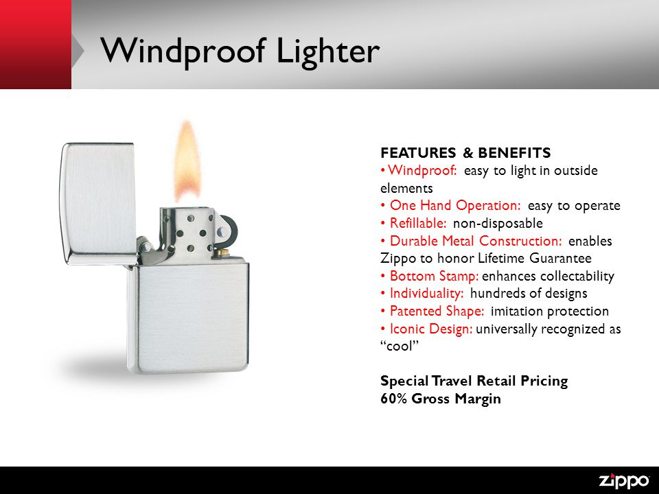 Windproof Lighter FEATURES & BENEFITS Windproof: easy to light in outside elements One Hand Operation: easy to operate Refillable: non-disposable Durable Metal Construction: enables Zippo to honor Lifetime Guarantee Bottom Stamp: enhances collectability Individuality: hundreds of designs Patented Shape: imitation protection Iconic Design: universally recognized as cool Special Travel Retail Pricing 60% Gross Margin