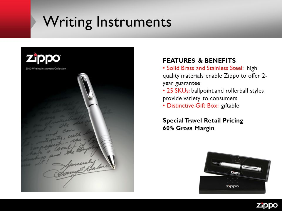 Writing Instruments FEATURES & BENEFITS Solid Brass and Stainless Steel: high quality materials enable Zippo to offer 2- year guarantee 25 SKUs: ballpoint and rollerball styles provide variety to consumers Distinctive Gift Box: giftable Special Travel Retail Pricing 60% Gross Margin