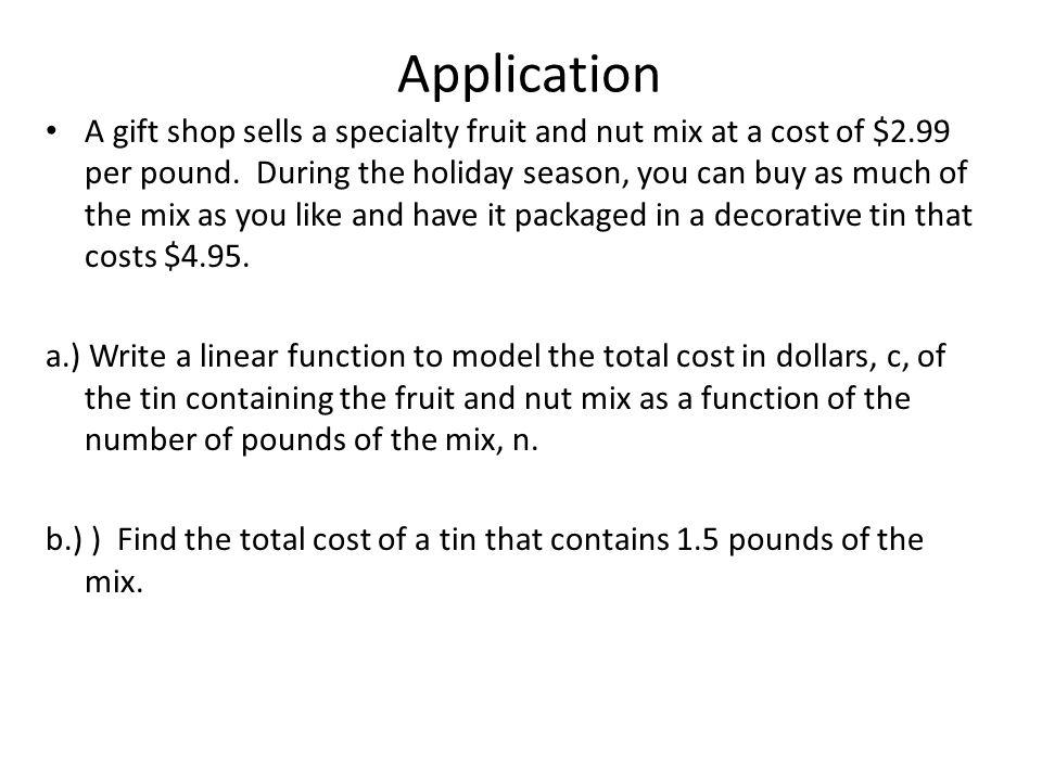 Application A gift shop sells a specialty fruit and nut mix at a cost of $2.99 per pound. During the holiday season, you can buy as much of the mix as