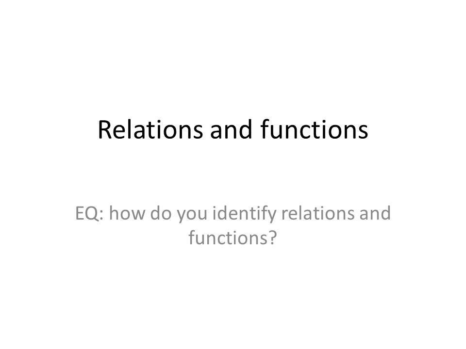Relations and functions EQ: how do you identify relations and functions?