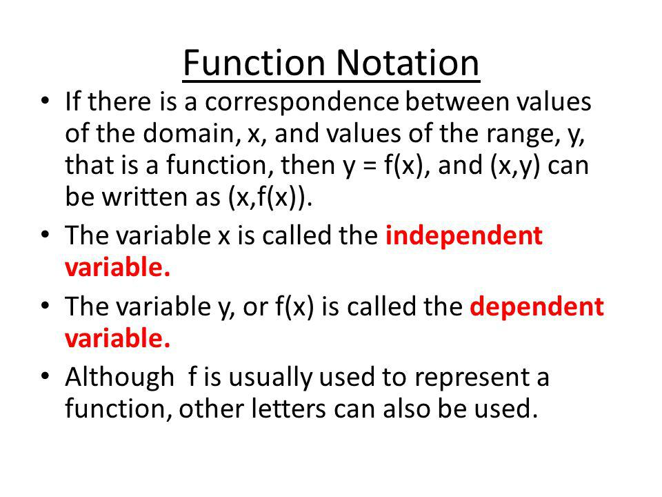 Function Notation If there is a correspondence between values of the domain, x, and values of the range, y, that is a function, then y = f(x), and (x,y) can be written as (x,f(x)).