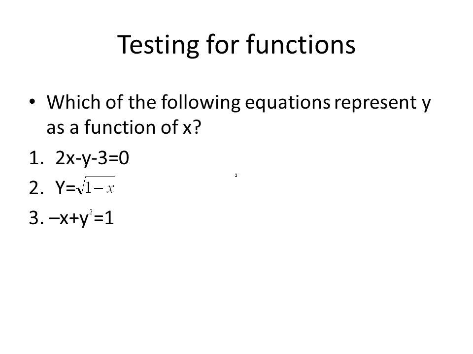 Testing for functions Which of the following equations represent y as a function of x? 1.2x-y-3=0 2.Y= 3. –x+y =1
