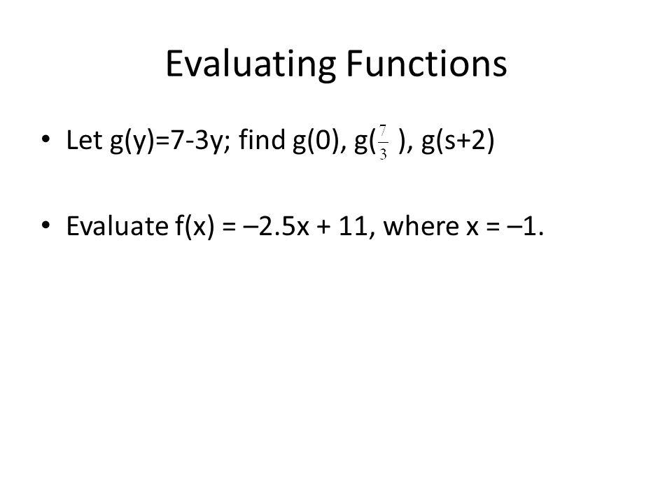 Evaluating Functions Let g(y)=7-3y; find g(0), g( ), g(s+2) Evaluate f(x) = –2.5x + 11, where x = –1.