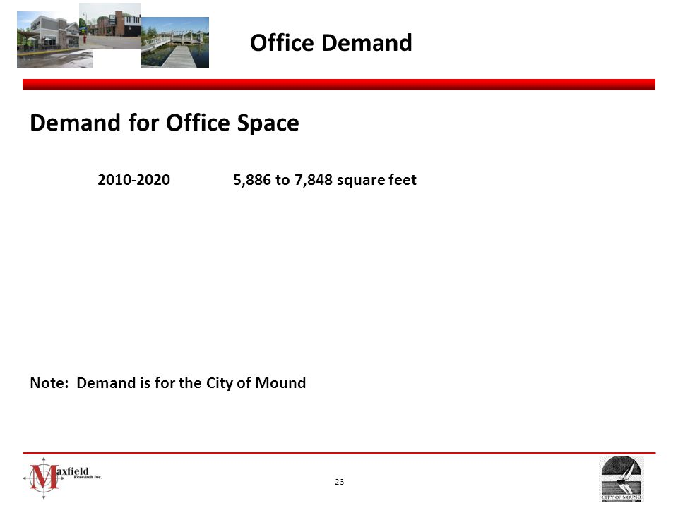23 Office Demand Demand for Office Space 2010-20205,886 to 7,848 square feet Note: Demand is for the City of Mound