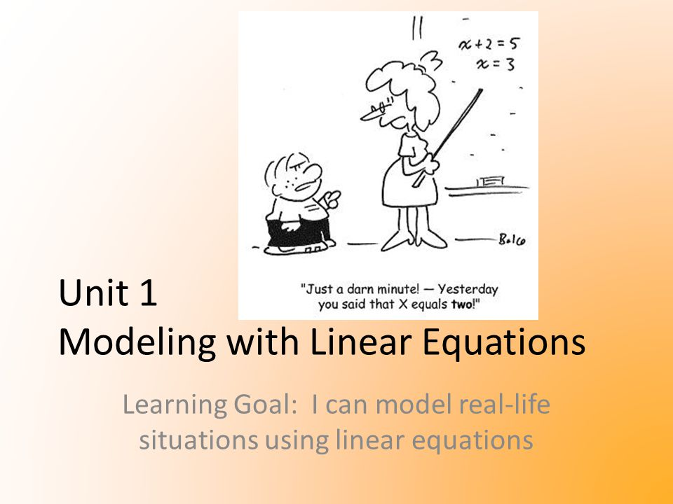 Unit 1 Modeling with Linear Equations Learning Goal: I can model real-life situations using linear equations