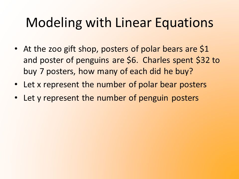 Modeling with Linear Equations At the zoo gift shop, posters of polar bears are $1 and poster of penguins are $6. Charles spent $32 to buy 7 posters,
