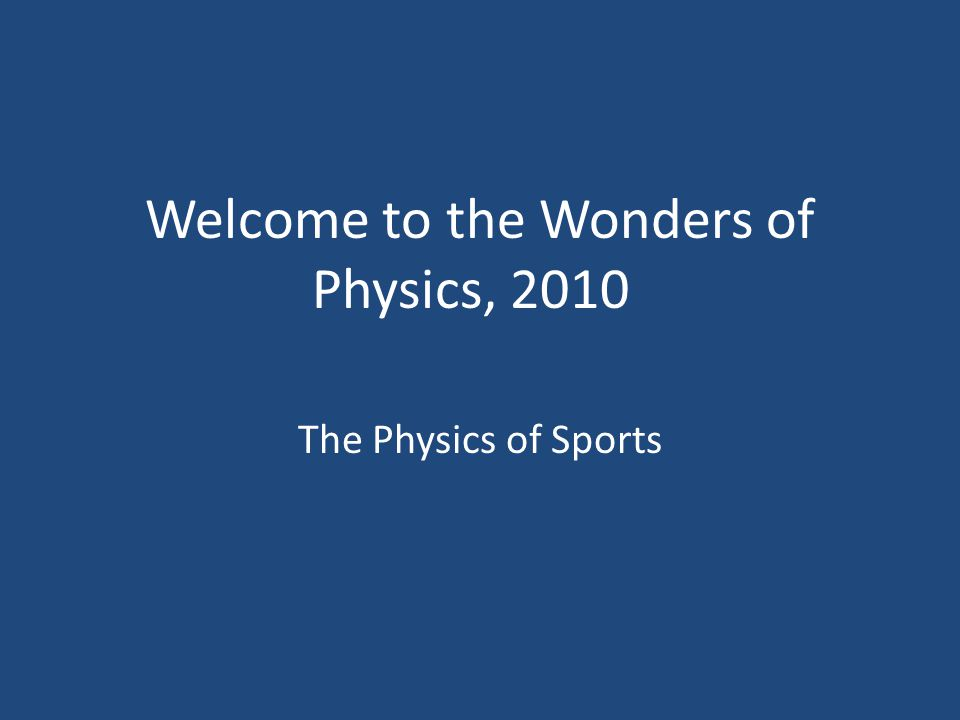 Welcome to the Wonders of Physics, 2010 The Physics of Sports