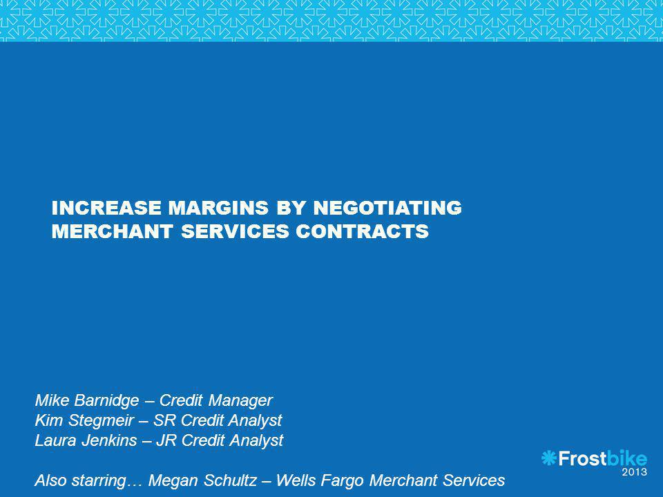 INCREASE MARGINS BY NEGOTIATING MERCHANT SERVICES CONTRACTS Mike Barnidge – Credit Manager Kim Stegmeir – SR Credit Analyst Laura Jenkins – JR Credit
