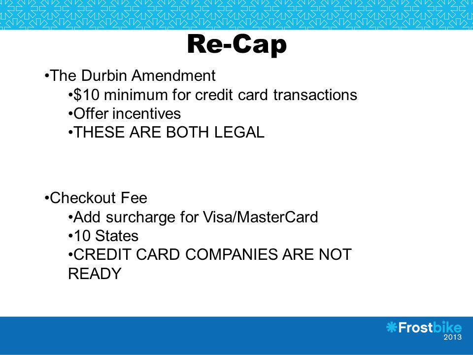 Re-Cap The Durbin Amendment $10 minimum for credit card transactions Offer incentives THESE ARE BOTH LEGAL Checkout Fee Add surcharge for Visa/MasterC