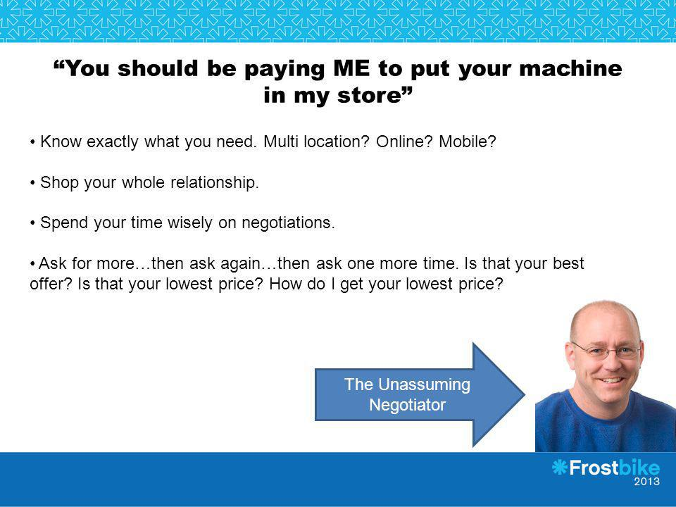 You should be paying ME to put your machine in my store Know exactly what you need. Multi location? Online? Mobile? Shop your whole relationship. Spen