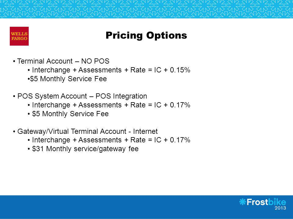 Pricing Options Terminal Account – NO POS Interchange + Assessments + Rate = IC + 0.15% $5 Monthly Service Fee POS System Account – POS Integration In