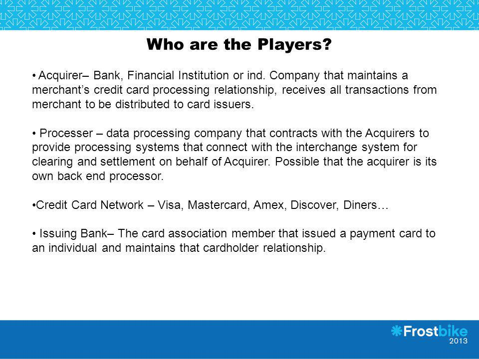 Who are the Players? Acquirer– Bank, Financial Institution or ind. Company that maintains a merchants credit card processing relationship, receives al