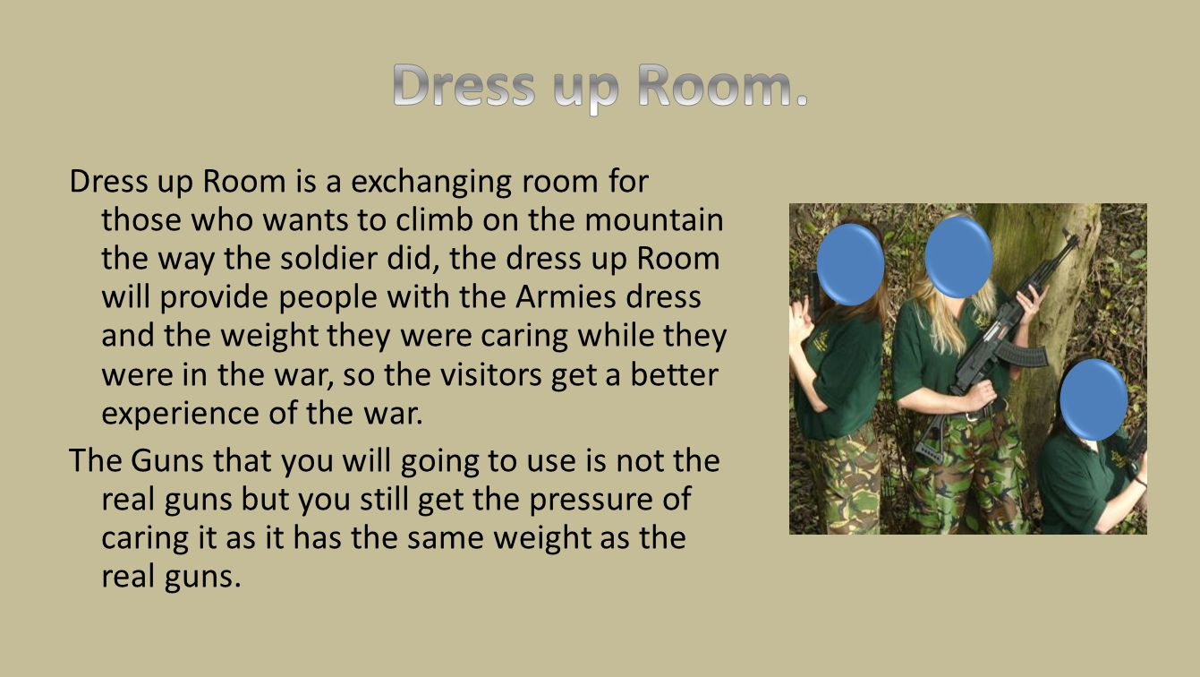 Dress up Room is a exchanging room for those who wants to climb on the mountain the way the soldier did, the dress up Room will provide people with the Armies dress and the weight they were caring while they were in the war, so the visitors get a better experience of the war.