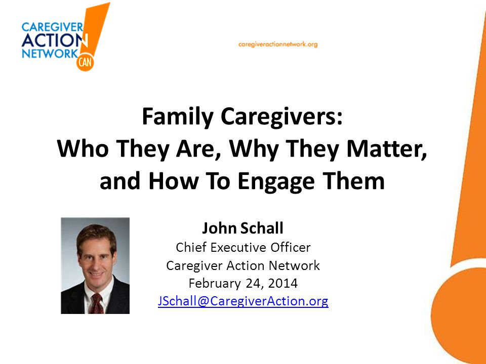 Family Caregivers: Who They Are, Why They Matter, and How To Engage Them John Schall Chief Executive Officer Caregiver Action Network February 24, 201