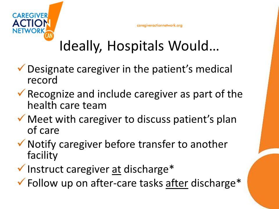Ideally, Hospitals Would… Designate caregiver in the patients medical record Recognize and include caregiver as part of the health care team Meet with