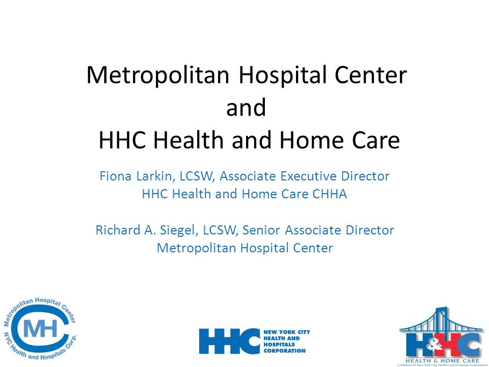 Metropolitan Hospital Center and HHC Health and Home Care Fiona Larkin, LCSW, Associate Executive Director HHC Health and Home Care CHHA Richard A. Si