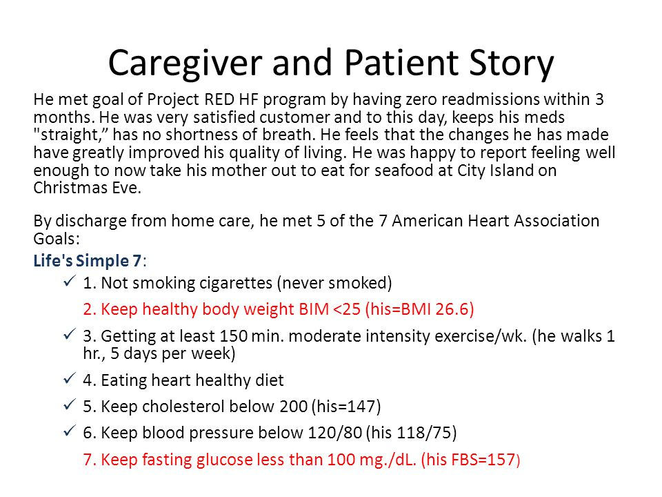Caregiver and Patient Story He met goal of Project RED HF program by having zero readmissions within 3 months. He was very satisfied customer and to t