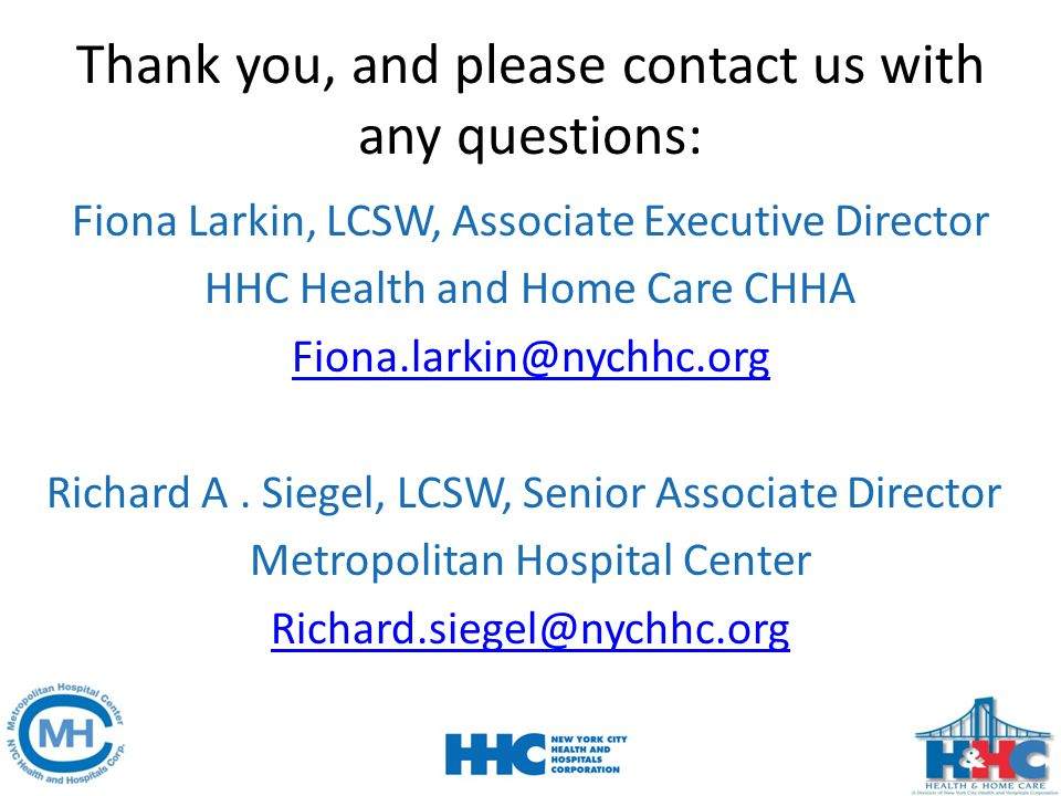 Thank you, and please contact us with any questions: Fiona Larkin, LCSW, Associate Executive Director HHC Health and Home Care CHHA Fiona.larkin@nychh