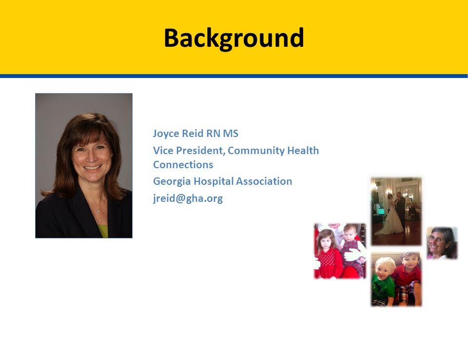 Background Joyce Reid RN MS Vice President, Community Health Connections Georgia Hospital Association jreid@gha.org