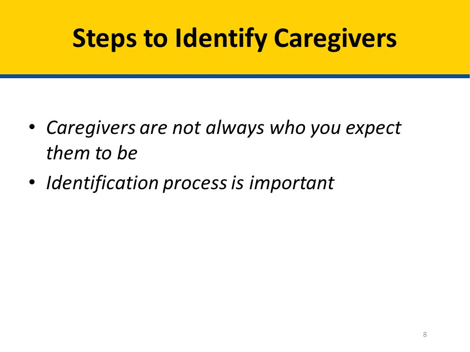 Steps to Identify Caregivers Caregivers are not always who you expect them to be Identification process is important 8