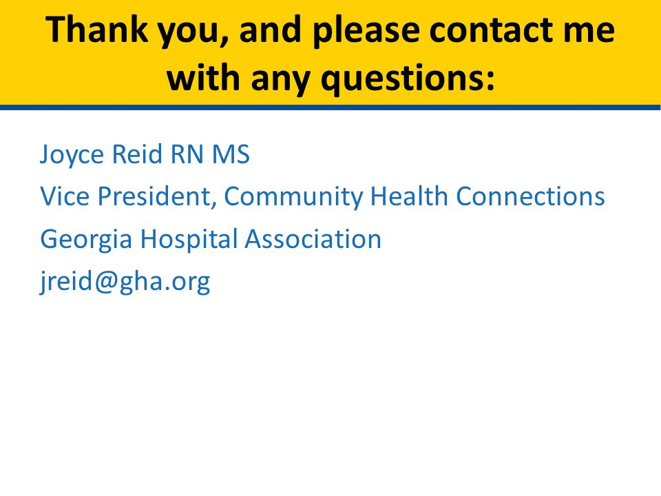 Joyce Reid RN MS Vice President, Community Health Connections Georgia Hospital Association jreid@gha.org Thank you, and please contact me with any que