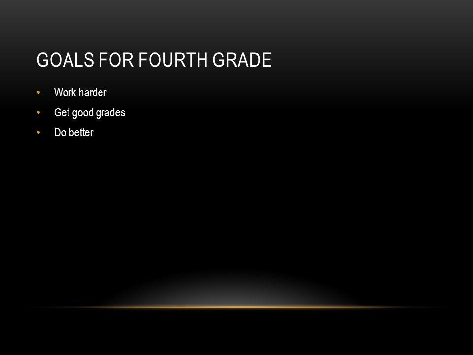 GOALS FOR FOURTH GRADE Work harder Get good grades Do better