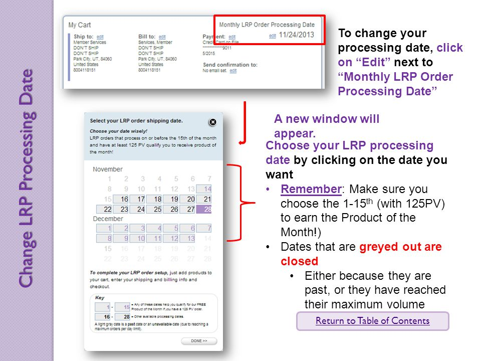 To change your processing date, click on Edit next to Monthly LRP Order Processing Date Choose your LRP processing date by clicking on the date you want Remember: Make sure you choose the 1-15 th (with 125PV) to earn the Product of the Month!) Dates that are greyed out are closed Either because they are past, or they have reached their maximum volume A new window will appear.
