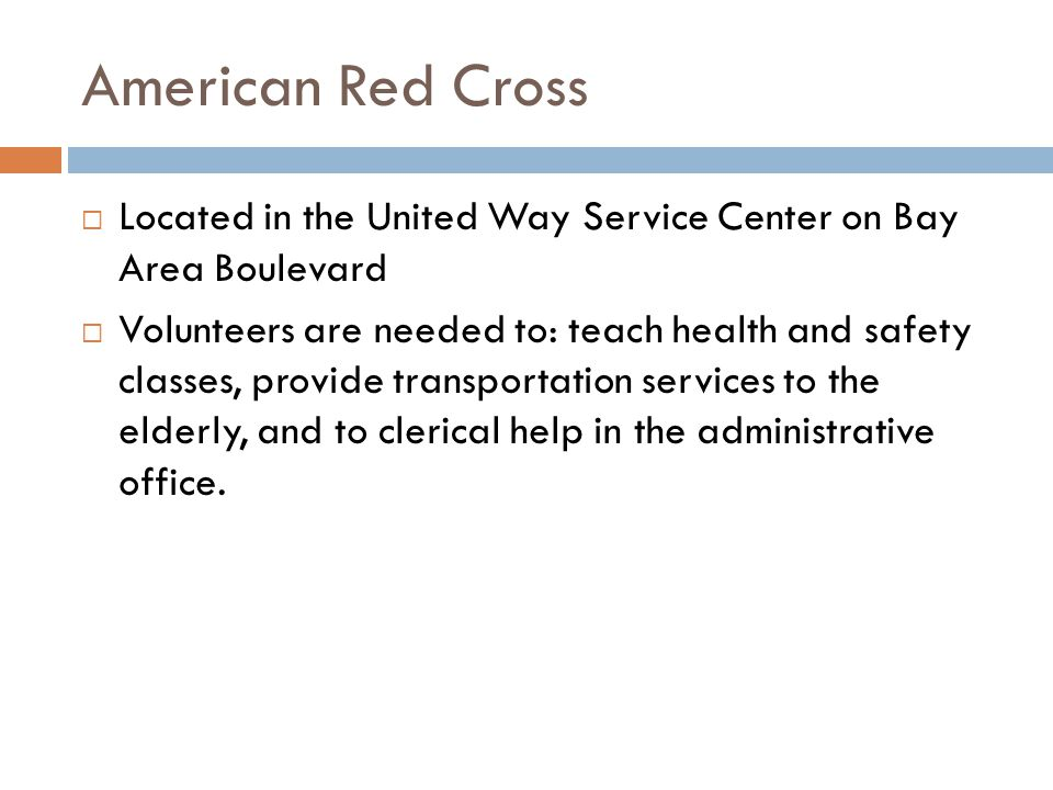 American Red Cross Located in the United Way Service Center on Bay Area Boulevard Volunteers are needed to: teach health and safety classes, provide transportation services to the elderly, and to clerical help in the administrative office.