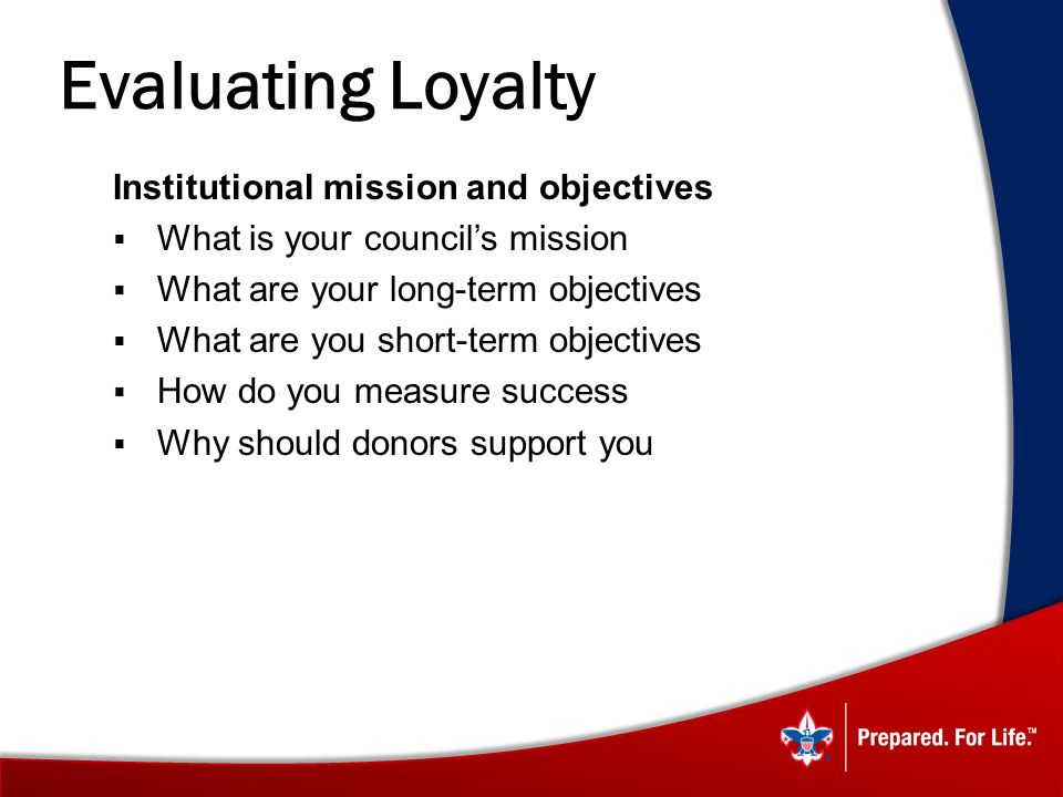 Evaluating Loyalty Institutional mission and objectives What is your councils mission What are your long-term objectives What are you short-term objectives How do you measure success Why should donors support you