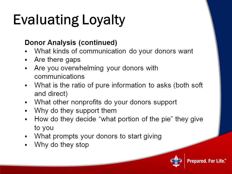 Evaluating Loyalty Donor Analysis (continued) What kinds of communication do your donors want Are there gaps Are you overwhelming your donors with communications What is the ratio of pure information to asks (both soft and direct) What other nonprofits do your donors support Why do they support them How do they decide what portion of the pie they give to you What prompts your donors to start giving Why do they stop