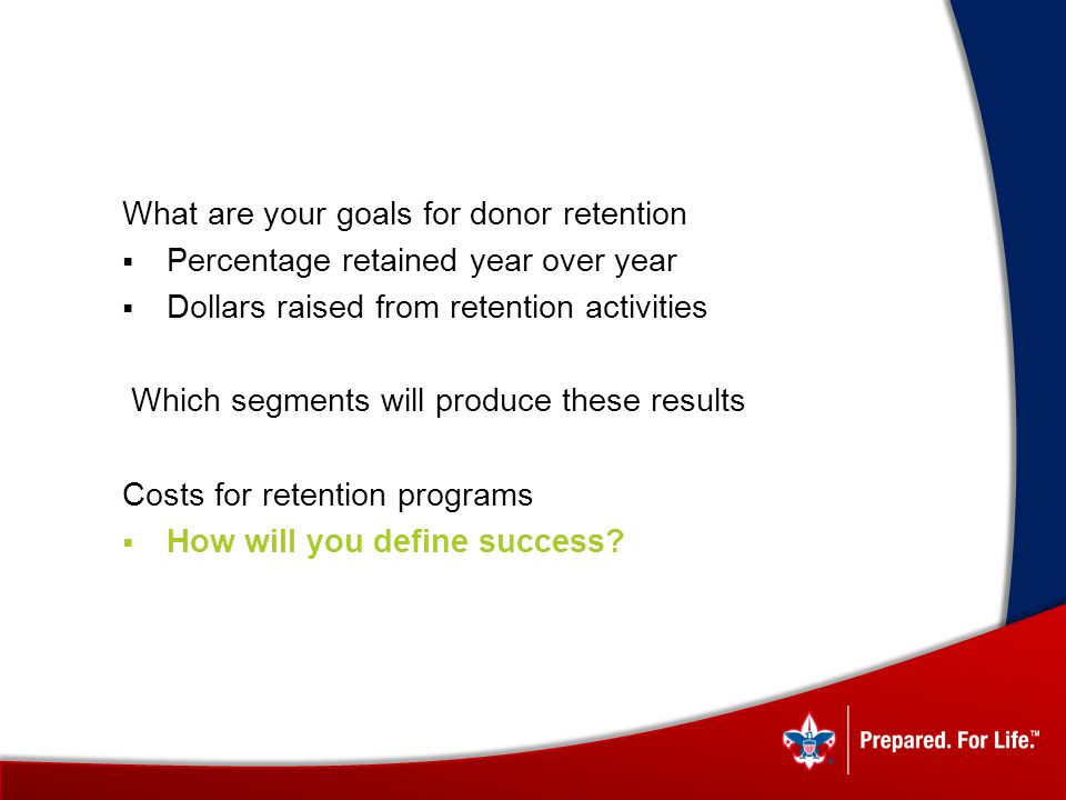 What are your goals for donor retention Percentage retained year over year Dollars raised from retention activities Which segments will produce these results Costs for retention programs How will you define success?
