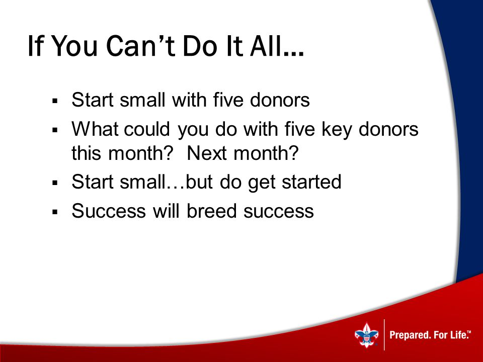 If You Cant Do It All… Start small with five donors What could you do with five key donors this month.