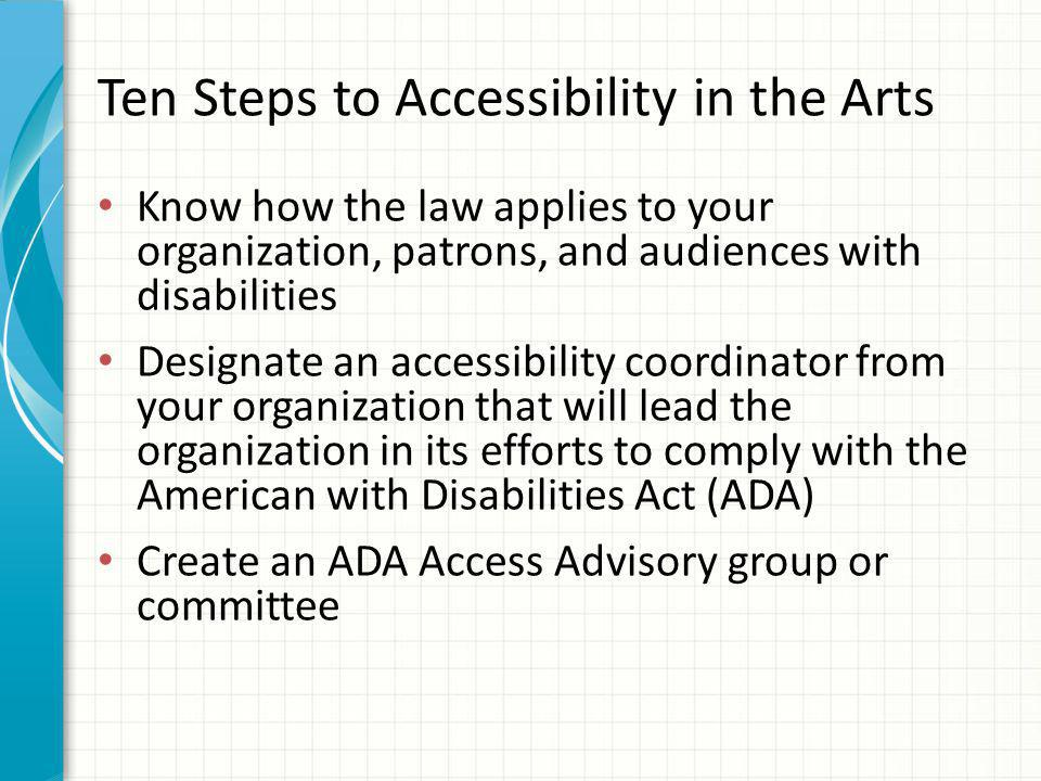 Ten Steps to Accessibility in the Arts Know how the law applies to your organization, patrons, and audiences with disabilities Designate an accessibility coordinator from your organization that will lead the organization in its efforts to comply with the American with Disabilities Act (ADA) Create an ADA Access Advisory group or committee