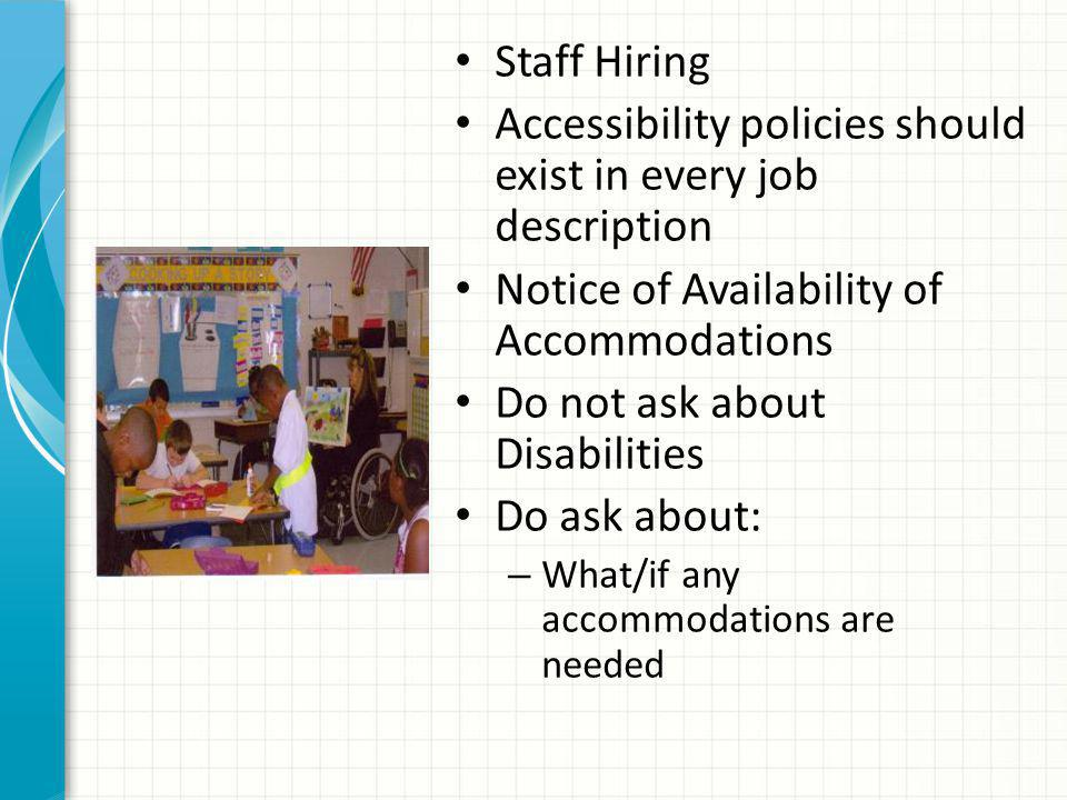 Staff Hiring Accessibility policies should exist in every job description Notice of Availability of Accommodations Do not ask about Disabilities Do ask about: – What/if any accommodations are needed