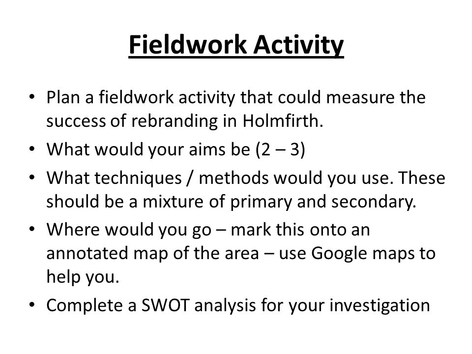 Fieldwork Activity Plan a fieldwork activity that could measure the success of rebranding in Holmfirth. What would your aims be (2 – 3) What technique