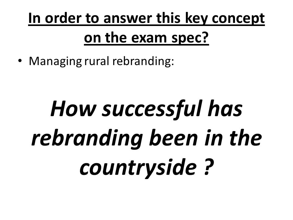 In order to answer this key concept on the exam spec? Managing rural rebranding: How successful has rebranding been in the countryside ?