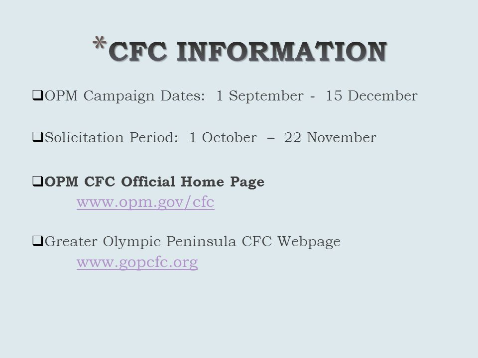 OPM Campaign Dates: 1 September - 15 December Solicitation Period: 1 October – 22 November OPM CFC Official Home Page www.opm.gov/cfc Greater Olympic Peninsula CFC Webpage www.gopcfc.org