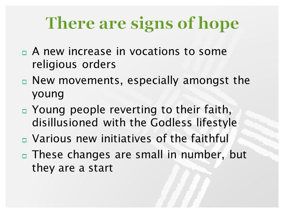 A new increase in vocations to some religious orders New movements, especially amongst the young Young people reverting to their faith, disillusioned