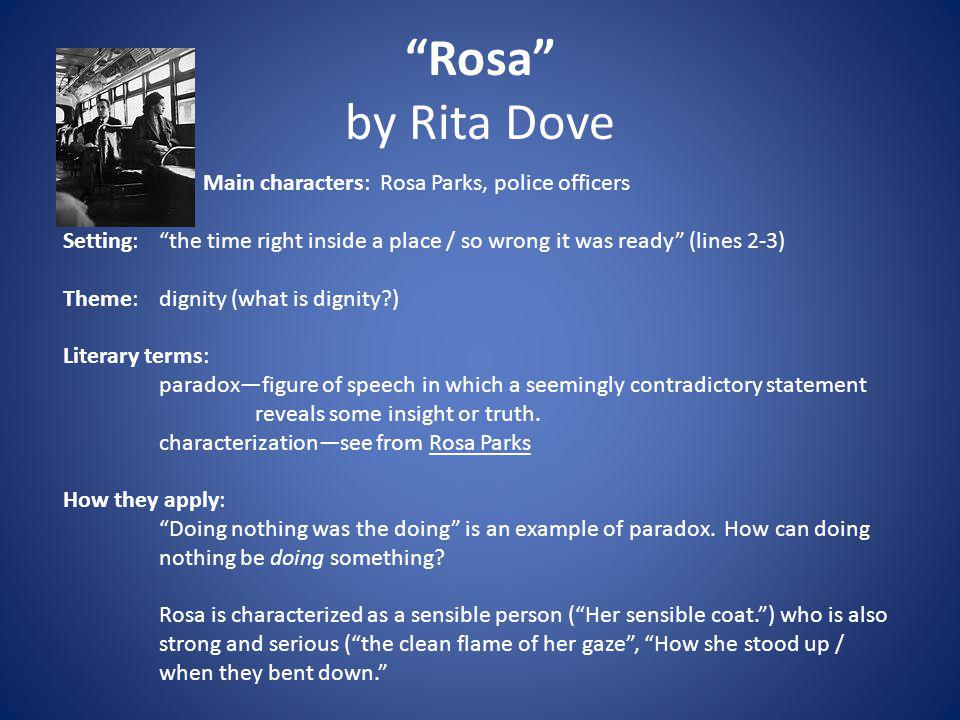Rosa by Rita Dove Main characters: Rosa Parks, police officers Setting: the time right inside a place / so wrong it was ready (lines 2-3) Theme:dignit