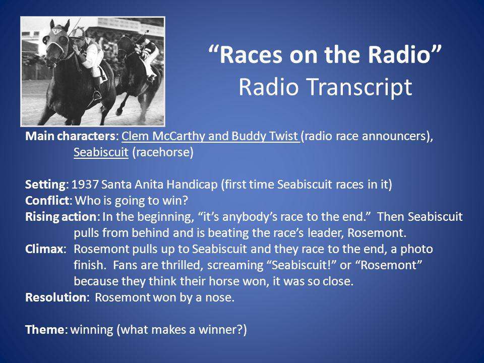 Races on the Radio Radio Transcript Main characters: Clem McCarthy and Buddy Twist (radio race announcers), Seabiscuit (racehorse) Setting: 1937 Santa