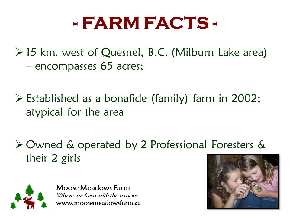 - FARM FACTS - 15 km. west of Quesnel, B.C. (Milburn Lake area) – encompasses 65 acres; Established as a bonafide (family) farm in 2002; atypical for