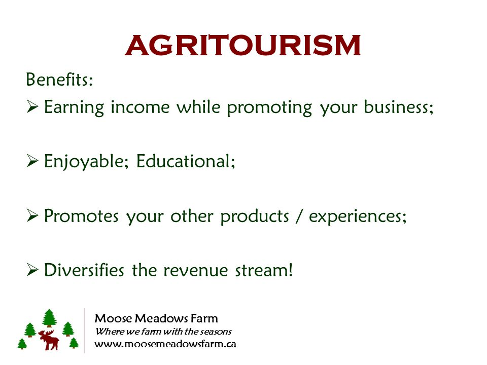 AGRITOURISM Benefits: Earning income while promoting your business; Enjoyable; Educational; Promotes your other products / experiences; Diversifies th
