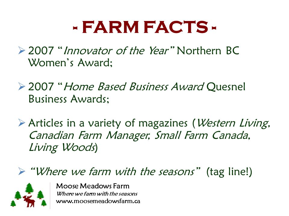 - FARM FACTS - 2007 Innovator of the Year Northern BC Womens Award; 2007 Home Based Business Award Quesnel Business Awards; Articles in a variety of m