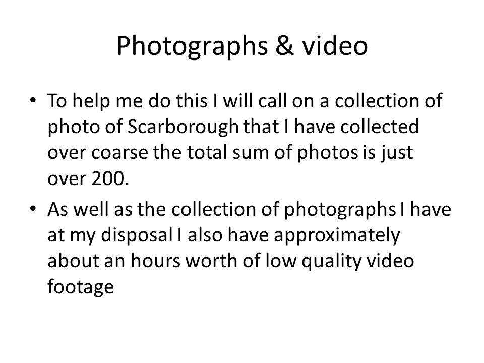 Photographs & video To help me do this I will call on a collection of photo of Scarborough that I have collected over coarse the total sum of photos i