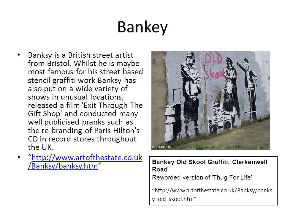 Bankey Banksy is a British street artist from Bristol. Whilst he is maybe most famous for his street based stencil graffiti work Banksy has also put o